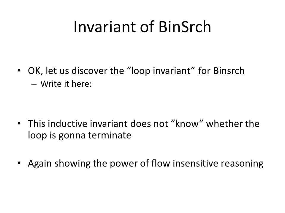 Invariant of BinSrch OK, let us discover the loop invariant for Binsrch – Write it here: This inductive invariant does not know whether the loop is gonna terminate Again showing the power of flow insensitive reasoning