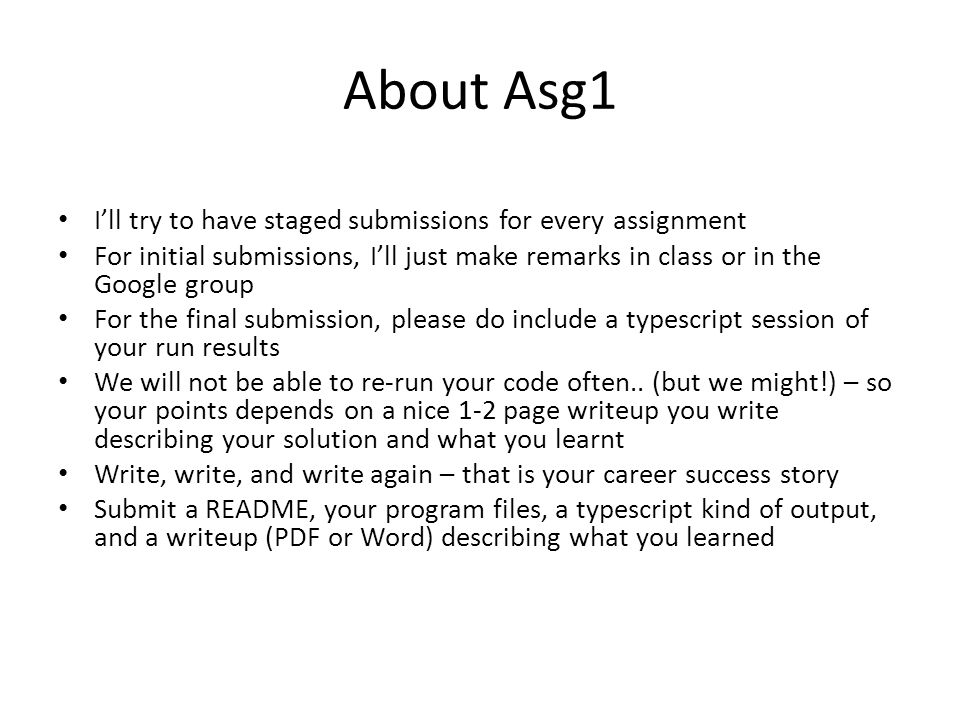 About Asg1 I'll try to have staged submissions for every assignment For initial submissions, I'll just make remarks in class or in the Google group For the final submission, please do include a typescript session of your run results We will not be able to re-run your code often..