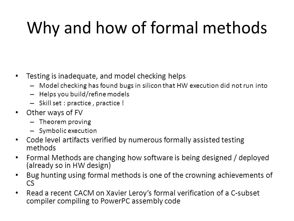 Why and how of formal methods Testing is inadequate, and model checking helps – Model checking has found bugs in silicon that HW execution did not run into – Helps you build/refine models – Skill set : practice, practice .