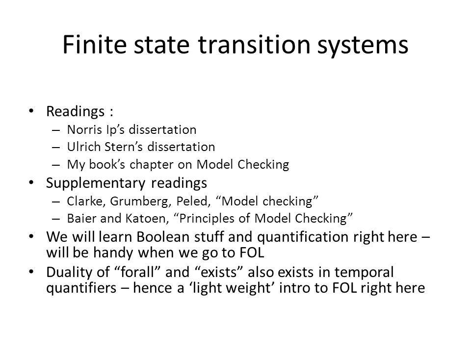 Finite state transition system Also known as FSTS, Automata , Kripke Structures, STS, TS, … Finite number of States S A transition relation over S (binary reachability relation, i.e.