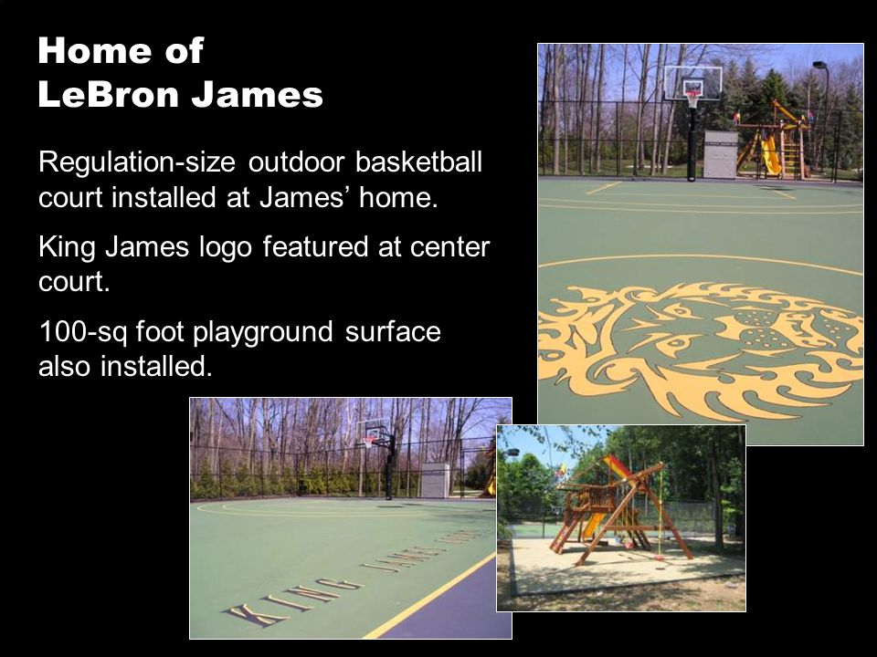 Home of LeBron James Regulation-size outdoor basketball court installed at James' home. King James logo featured at center court. 100-sq foot playgrou