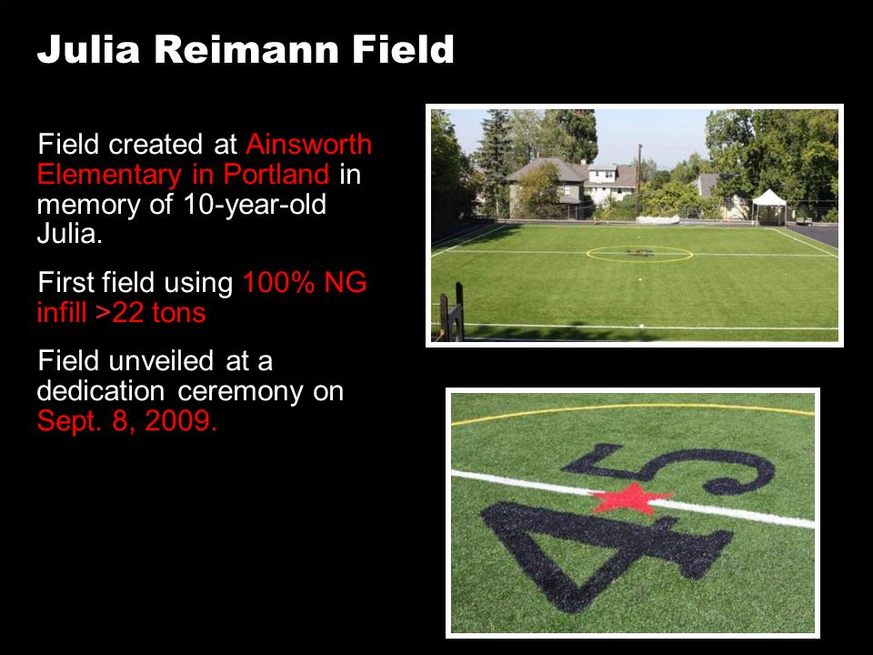 Julia Reimann Field Field created at Ainsworth Elementary in Portland in memory of 10-year-old Julia. First field using 100% NG infill >22 tons Field