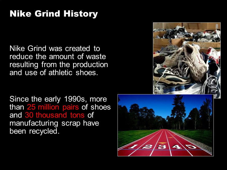 Nike Grind History Nike Grind was created to reduce the amount of waste resulting from the production and use of athletic shoes. Since the early 1990s