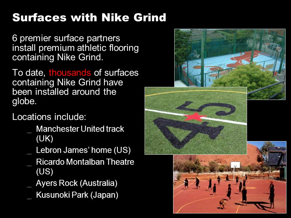 Surfaces with Nike Grind 6 premier surface partners install premium athletic flooring containing Nike Grind. To date, thousands of surfaces containing