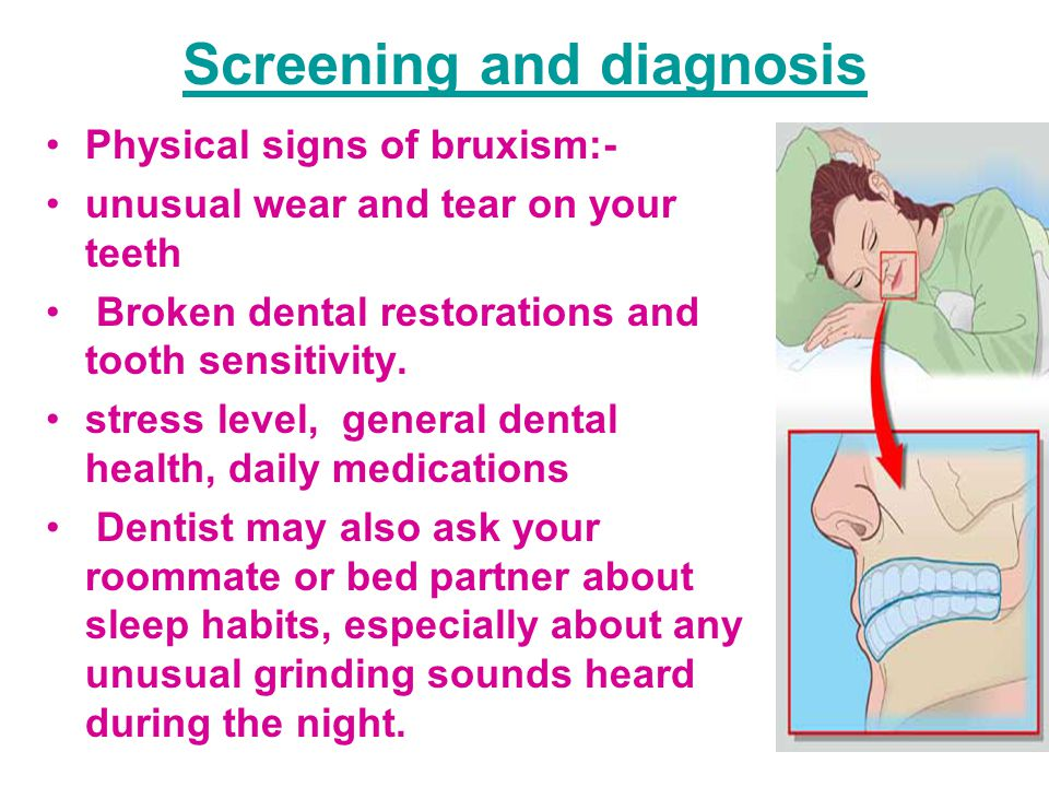 Screening and diagnosis Physical signs of bruxism:- unusual wear and tear on your teeth Broken dental restorations and tooth sensitivity. stress level