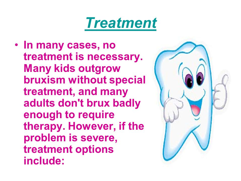 Treatment In many cases, no treatment is necessary. Many kids outgrow bruxism without special treatment, and many adults don't brux badly enough to re