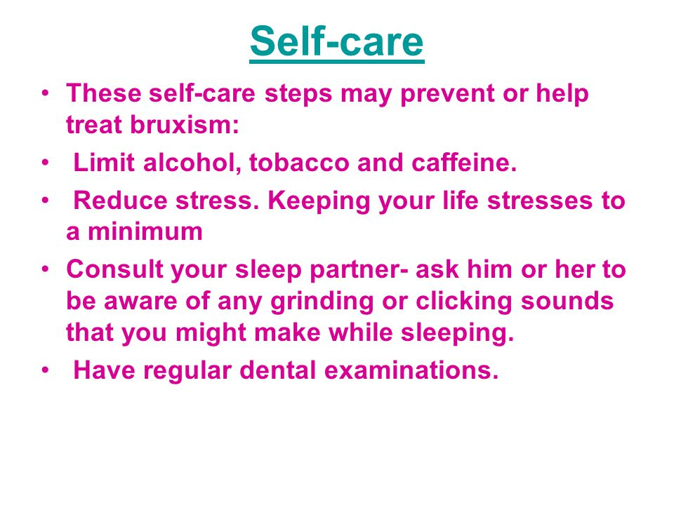 Self-care These self-care steps may prevent or help treat bruxism: Limit alcohol, tobacco and caffeine.