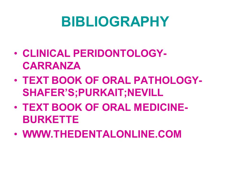 CLINICAL PERIDONTOLOGY- CARRANZA TEXT BOOK OF ORAL PATHOLOGY- SHAFER'S;PURKAIT;NEVILL TEXT BOOK OF ORAL MEDICINE- BURKETTE WWW.THEDENTALONLINE.COM BIBLIOGRAPHY