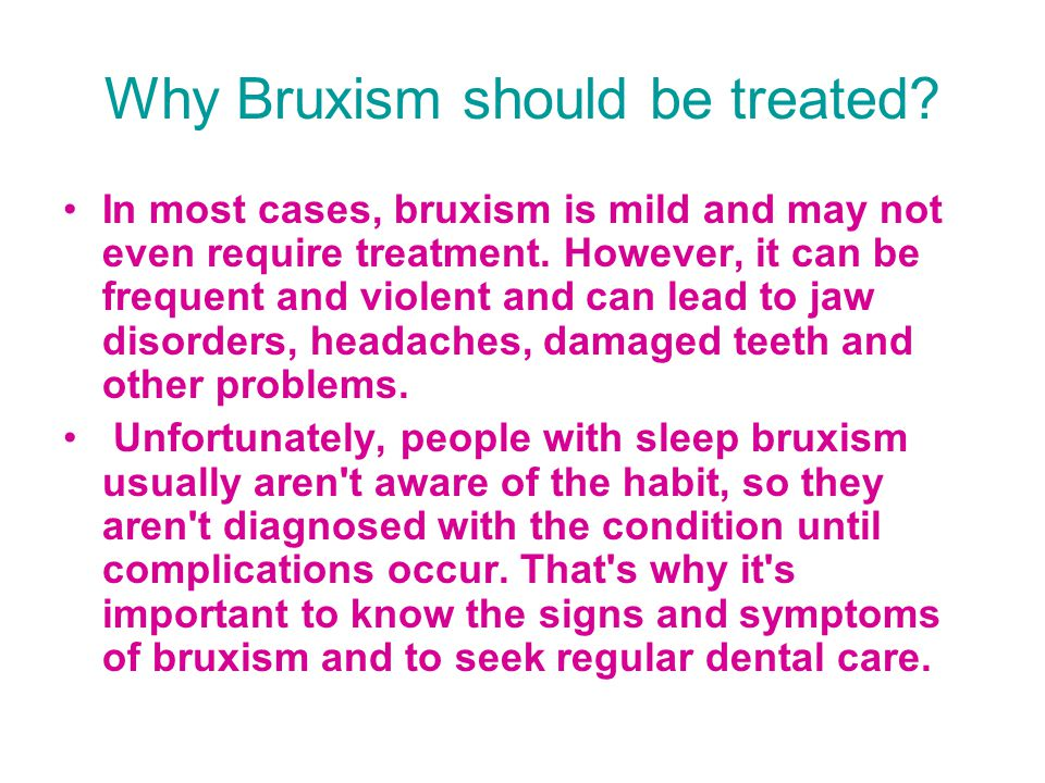 Complications In most cases, bruxism doesn t cause serious complications.