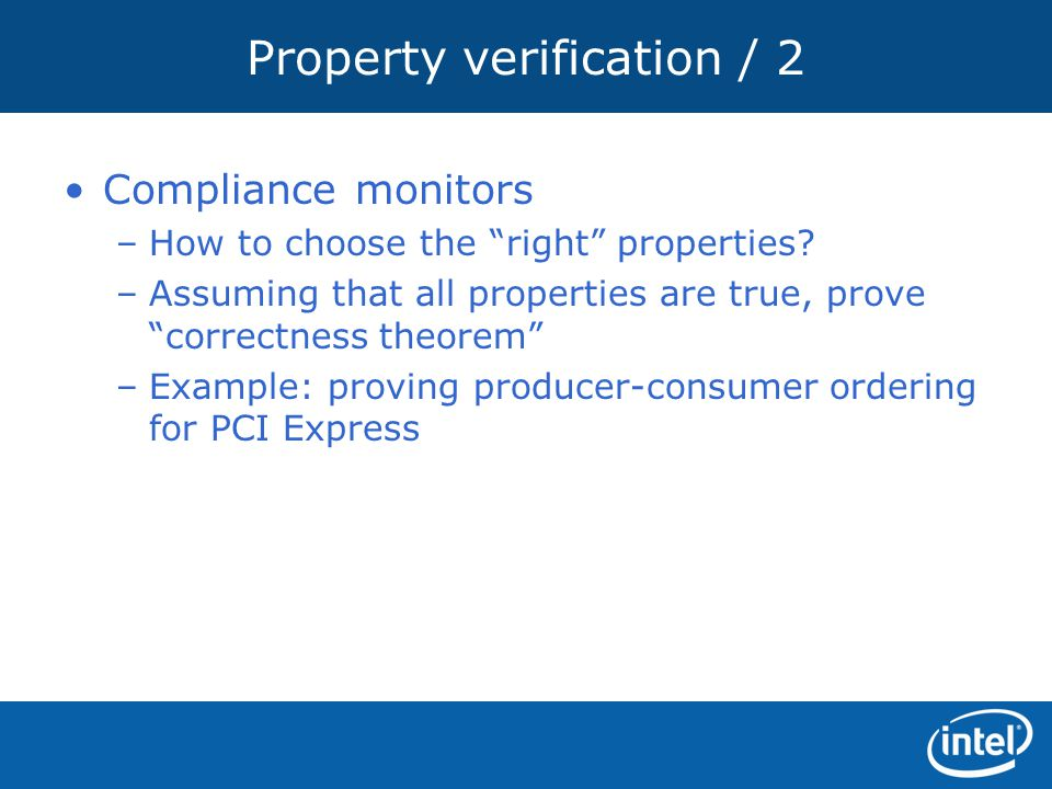 """Property verification / 2 Compliance monitors –How to choose the """"right"""" properties? –Assuming that all properties are true, prove """"correctness theore"""