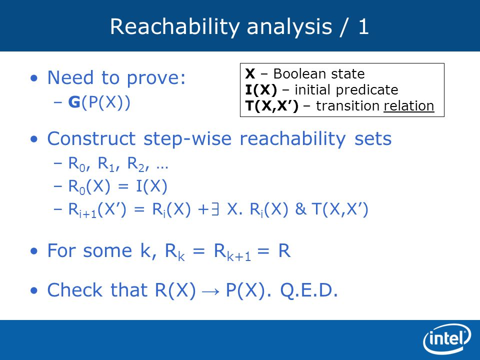 Reachability analysis / 1 Construct step-wise reachability sets –R 0, R 1, R 2, … –R 0 (X) = I(X) –R i+1 (X') = R i (X) + X. R i (X) & T(X,X') Need to