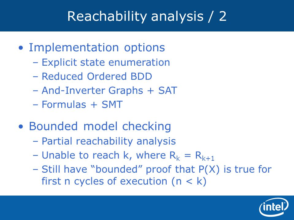 Reachability analysis / 2 Implementation options –Explicit state enumeration –Reduced Ordered BDD –And-Inverter Graphs + SAT –Formulas + SMT Bounded m