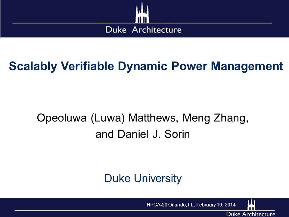 Scalably Verifiable Dynamic Power Management Opeoluwa (Luwa) Matthews, Meng Zhang, and Daniel J. Sorin Duke University HPCA-20 Orlando, FL, February 1
