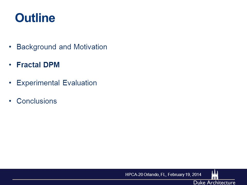 Outline Background and Motivation Fractal DPM Experimental Evaluation Conclusions HPCA-20 Orlando, FL, February 19, 2014