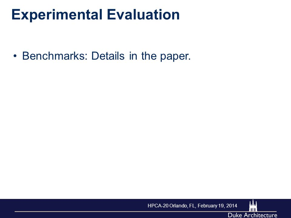 Experimental Evaluation Benchmarks: Details in the paper. HPCA-20 Orlando, FL, February 19, 2014