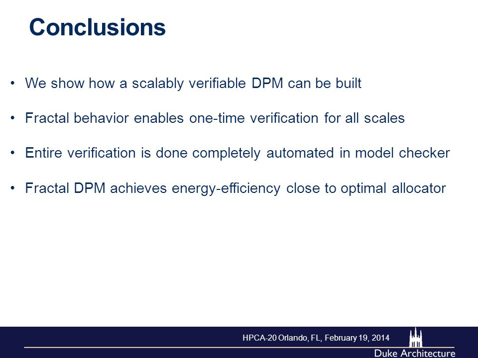 We show how a scalably verifiable DPM can be built Fractal behavior enables one-time verification for all scales Entire verification is done completely automated in model checker Fractal DPM achieves energy-efficiency close to optimal allocator Conclusions HPCA-20 Orlando, FL, February 19, 2014
