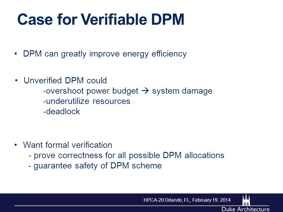 Case for Verifiable DPM Want formal verification - prove correctness for all possible DPM allocations - guarantee safety of DPM scheme DPM can greatly improve energy efficiency Unverified DPM could -overshoot power budget  system damage -underutilize resources -deadlock HPCA-20 Orlando, FL, February 19, 2014