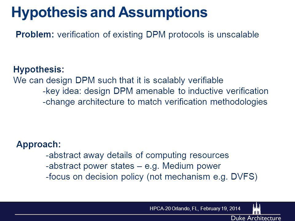 Hypothesis and Assumptions Problem: verification of existing DPM protocols is unscalable Hypothesis: We can design DPM such that it is scalably verifiable -key idea: design DPM amenable to inductive verification -change architecture to match verification methodologies Approach: -abstract away details of computing resources -abstract power states – e.g.