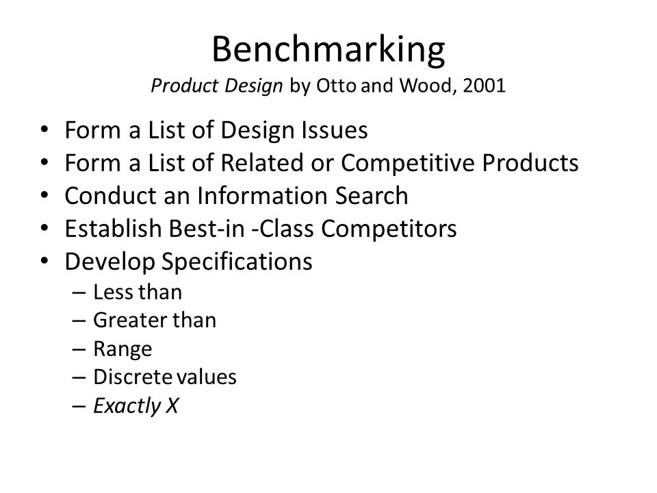 Benchmarking Product Design by Otto and Wood, 2001 Form a List of Design Issues Form a List of Related or Competitive Products Conduct an Information Search Establish Best-in -Class Competitors Develop Specifications – Less than – Greater than – Range – Discrete values – Exactly X