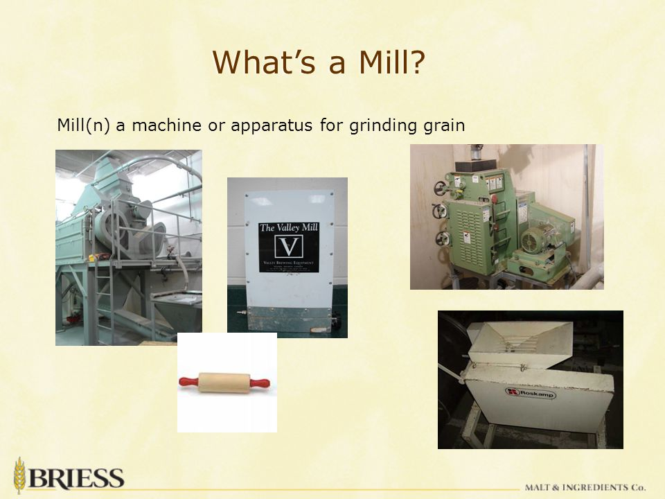 What's a Mill? Mill(n) a machine or apparatus for grinding grain
