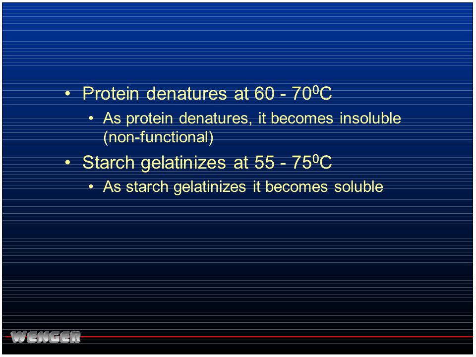 Protein denatures at 60 - 70 0 C As protein denatures, it becomes insoluble (non-functional) Starch gelatinizes at 55 - 75 0 C As starch gelatinizes i