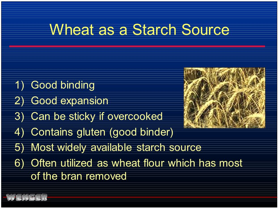 Wheat as a Starch Source 1)Good binding 2)Good expansion 3)Can be sticky if overcooked 4)Contains gluten (good binder) 5)Most widely available starch