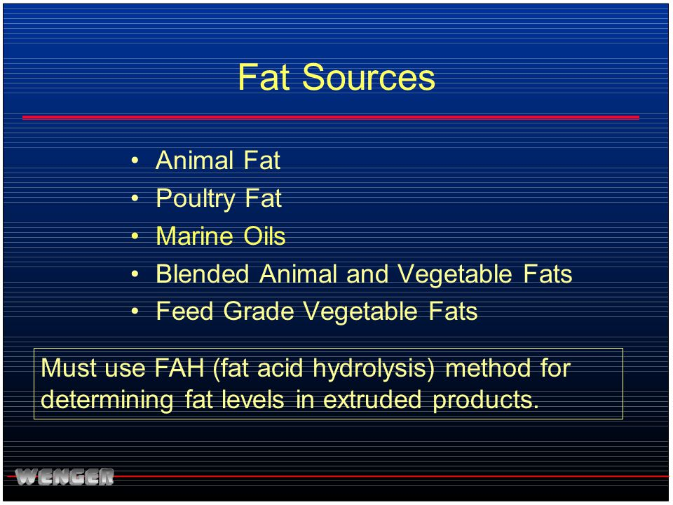Fat Sources Animal Fat Poultry Fat Marine Oils Blended Animal and Vegetable Fats Feed Grade Vegetable Fats Must use FAH (fat acid hydrolysis) method f