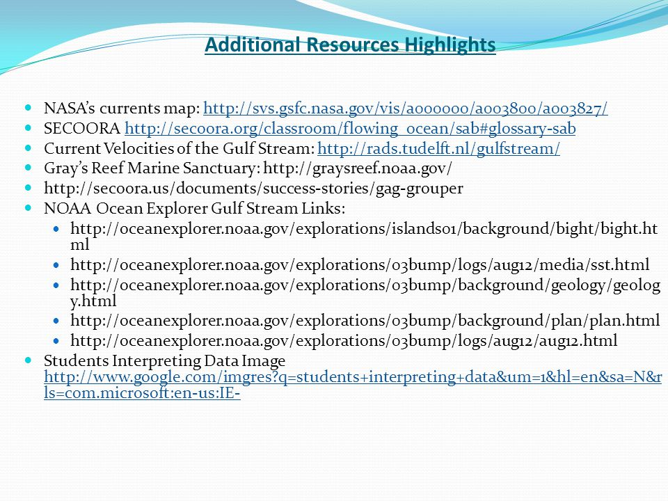 Additional Resources Highlights NASA's currents map: http://svs.gsfc.nasa.gov/vis/a000000/a003800/a003827/http://svs.gsfc.nasa.gov/vis/a000000/a003800/a003827/ SECOORA http://secoora.org/classroom/flowing_ocean/sab#glossary-sabhttp://secoora.org/classroom/flowing_ocean/sab#glossary-sab Current Velocities of the Gulf Stream: http://rads.tudelft.nl/gulfstream/http://rads.tudelft.nl/gulfstream/ Gray's Reef Marine Sanctuary: http://graysreef.noaa.gov/ http://secoora.us/documents/success-stories/gag-grouper NOAA Ocean Explorer Gulf Stream Links: http://oceanexplorer.noaa.gov/explorations/islands01/background/bight/bight.ht ml http://oceanexplorer.noaa.gov/explorations/03bump/logs/aug12/media/sst.html http://oceanexplorer.noaa.gov/explorations/03bump/background/geology/geolog y.html http://oceanexplorer.noaa.gov/explorations/03bump/background/plan/plan.html http://oceanexplorer.noaa.gov/explorations/03bump/logs/aug12/aug12.html Students Interpreting Data Image http://www.google.com/imgres q=students+interpreting+data&um=1&hl=en&sa=N&r ls=com.microsoft:en-us:IE- http://www.google.com/imgres q=students+interpreting+data&um=1&hl=en&sa=N&r ls=com.microsoft:en-us:IE-