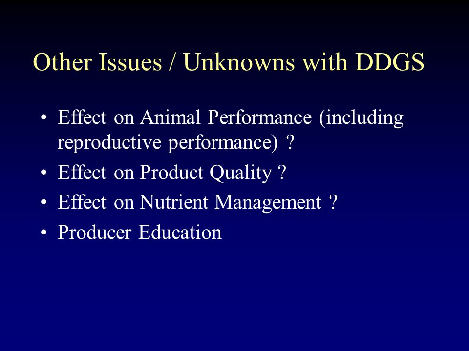 Other Issues / Unknowns with DDGS Effect on Animal Performance (including reproductive performance) .