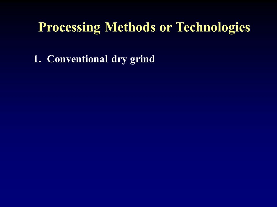 Processing Methods or Technologies 1.Conventional dry grind