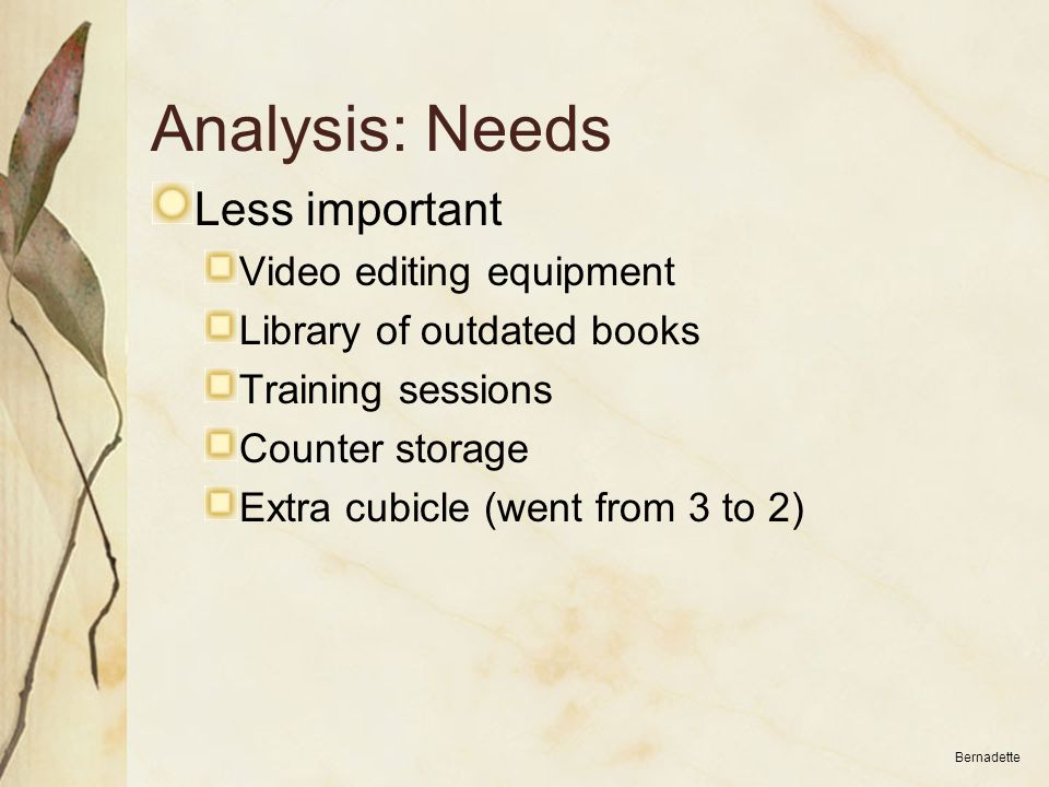 Analysis: Needs Less important Video editing equipment Library of outdated books Training sessions Counter storage Extra cubicle (went from 3 to 2) Be