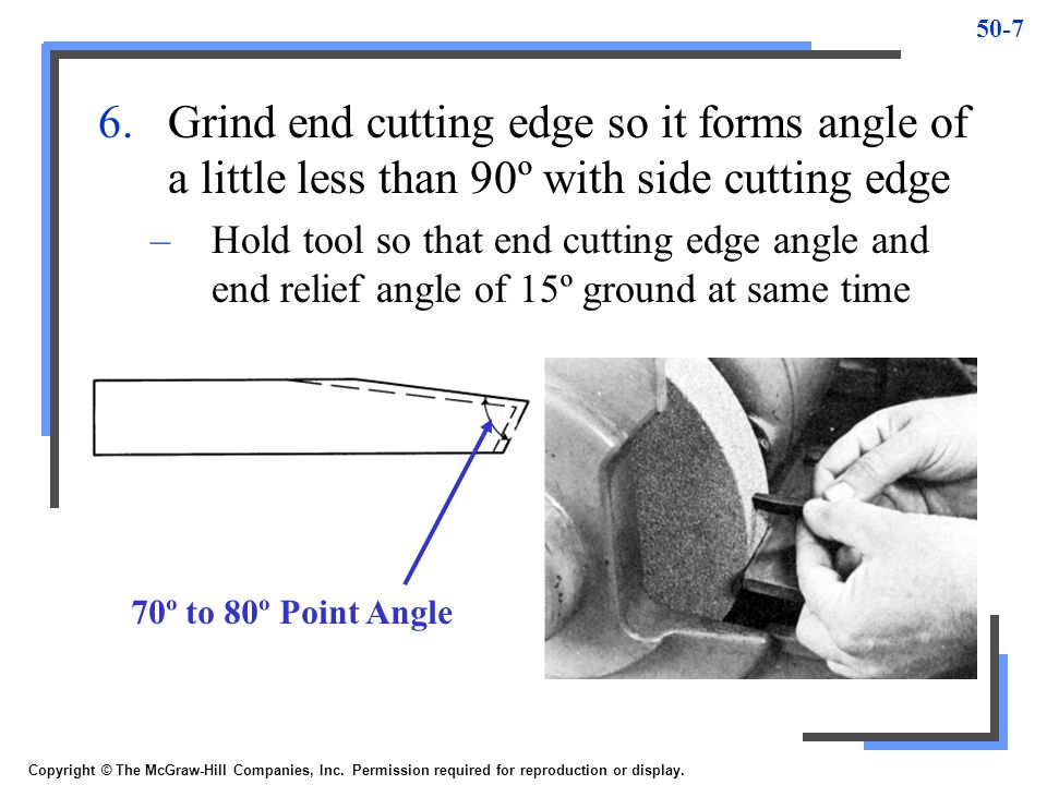 50-7 6.Grind end cutting edge so it forms angle of a little less than 90º with side cutting edge –Hold tool so that end cutting edge angle and end rel