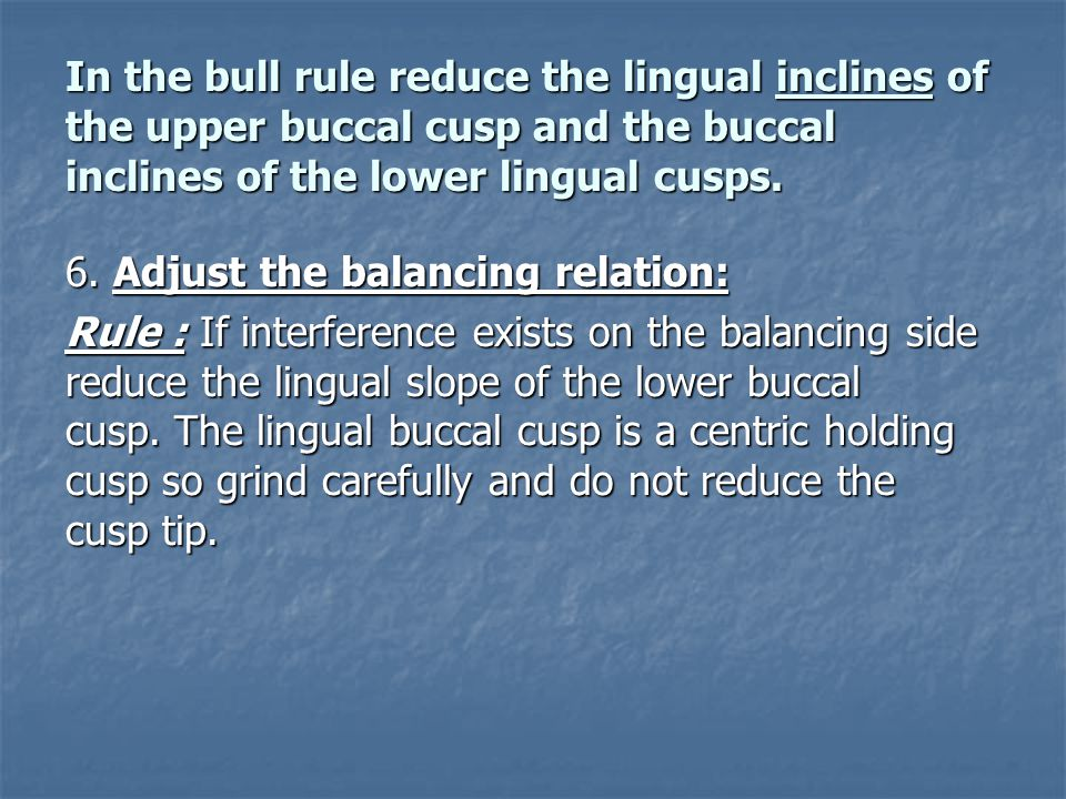 In the bull rule reduce the lingual inclines of the upper buccal cusp and the buccal inclines of the lower lingual cusps. 6. Adjust the balancing rela