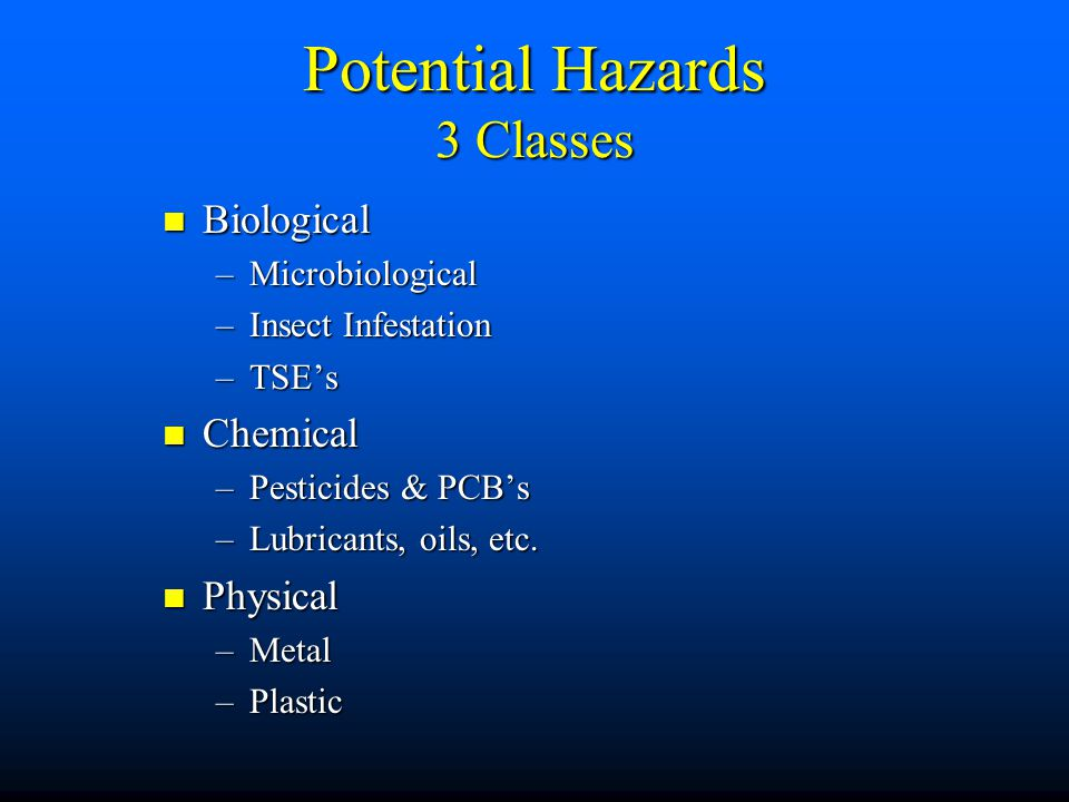 Potential Hazards 3 Classes Biological Biological –Microbiological –Insect Infestation –TSE's Chemical Chemical –Pesticides & PCB's –Lubricants, oils,