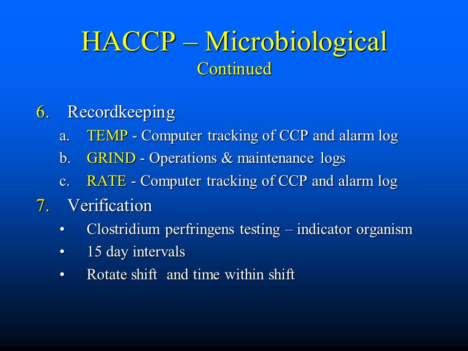 HACCP – Microbiological Continued 6.Recordkeeping a.TEMP - Computer tracking of CCP and alarm log b.GRIND - Operations & maintenance logs c.RATE - Computer tracking of CCP and alarm log 7.Verification Clostridium perfringens testing – indicator organismClostridium perfringens testing – indicator organism 15 day intervals15 day intervals Rotate shift and time within shiftRotate shift and time within shift