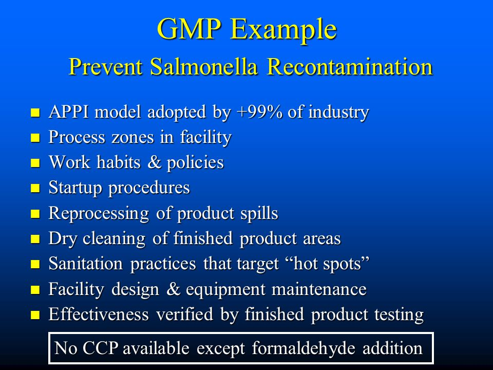 GMP Example Prevent Salmonella Recontamination APPI model adopted by +99% of industry APPI model adopted by +99% of industry Process zones in facility Process zones in facility Work habits & policies Work habits & policies Startup procedures Startup procedures Reprocessing of product spills Reprocessing of product spills Dry cleaning of finished product areas Dry cleaning of finished product areas Sanitation practices that target hot spots Sanitation practices that target hot spots Facility design & equipment maintenance Facility design & equipment maintenance Effectiveness verified by finished product testing Effectiveness verified by finished product testing No CCP available except formaldehyde addition