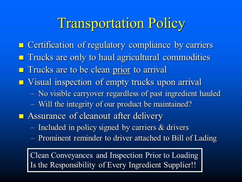 Transportation Policy Certification of regulatory compliance by carriers Certification of regulatory compliance by carriers Trucks are only to haul agricultural commodities Trucks are only to haul agricultural commodities Trucks are to be clean prior to arrival Trucks are to be clean prior to arrival Visual inspection of empty trucks upon arrival Visual inspection of empty trucks upon arrival –No visible carryover regardless of past ingredient hauled –Will the integrity of our product be maintained.