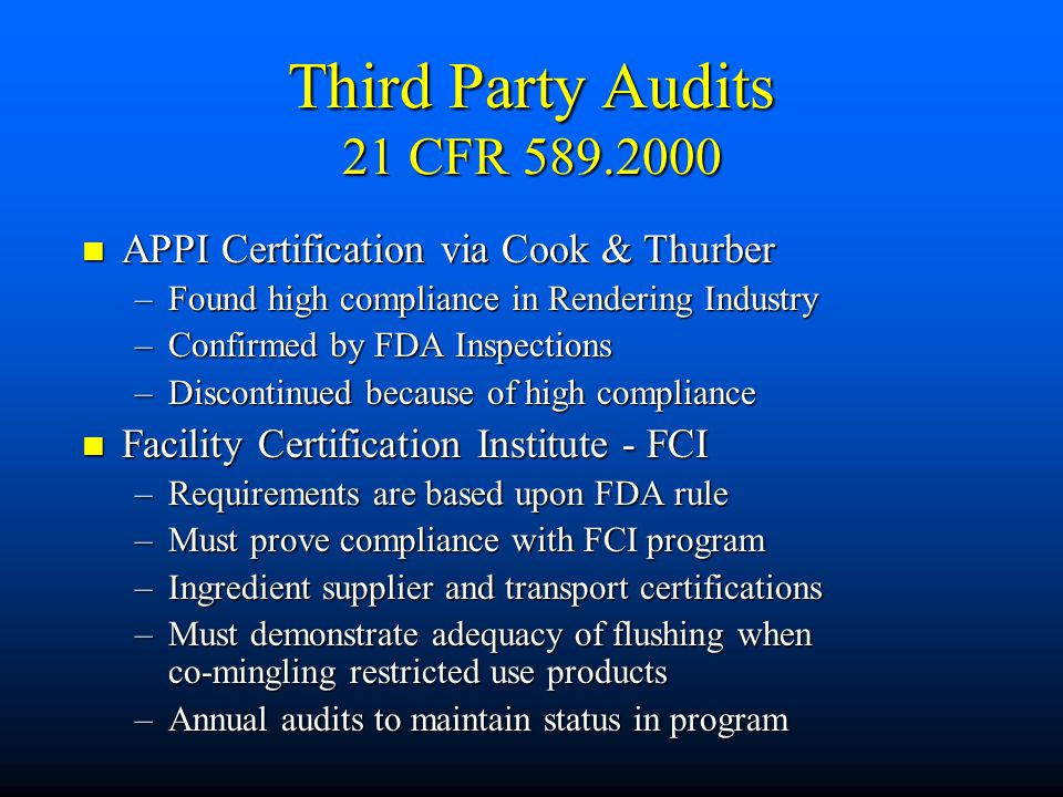 Third Party Audits 21 CFR 589.2000 APPI Certification via Cook & Thurber APPI Certification via Cook & Thurber –Found high compliance in Rendering Industry –Confirmed by FDA Inspections –Discontinued because of high compliance Facility Certification Institute - FCI Facility Certification Institute - FCI –Requirements are based upon FDA rule –Must prove compliance with FCI program –Ingredient supplier and transport certifications –Must demonstrate adequacy of flushing when co-mingling restricted use products –Annual audits to maintain status in program