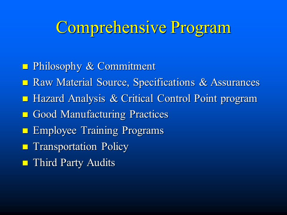 Comprehensive Program Philosophy & Commitment Philosophy & Commitment Raw Material Source, Specifications & Assurances Raw Material Source, Specifications & Assurances Hazard Analysis & Critical Control Point program Hazard Analysis & Critical Control Point program Good Manufacturing Practices Good Manufacturing Practices Employee Training Programs Employee Training Programs Transportation Policy Transportation Policy Third Party Audits Third Party Audits