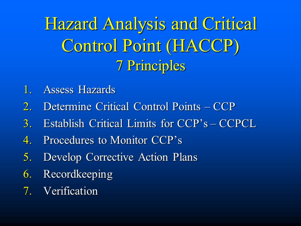 Hazard Analysis and Critical Control Point (HACCP) 7 Principles 1.Assess Hazards 2.Determine Critical Control Points – CCP 3.Establish Critical Limits