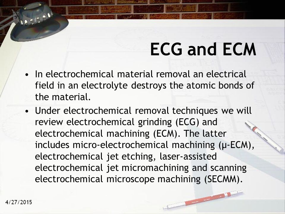 4/27/2015 ECG and ECM The physics - an electrode and work piece (conductor) are placed in an electrolyte, and a potential/ voltage is applied.