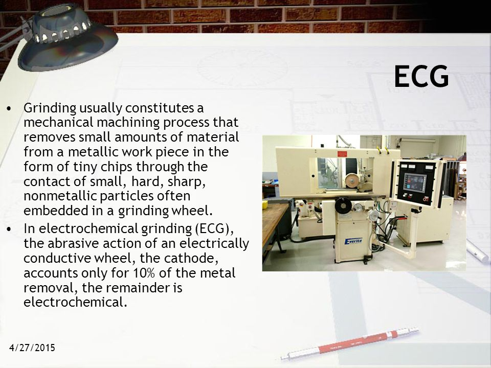 4/27/2015 ECG Electrochemical grinding (ECG) is an electrolytic material-removal process involving a negatively charged abrasive grinding wheel, a conductive fluid (electrolyte), and a positively charged work piece.