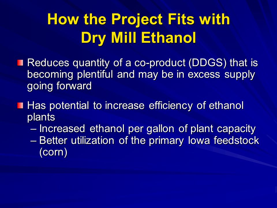 How the Project Fits with Dry Mill Ethanol Reduces quantity of a co-product (DDGS) that is becoming plentiful and may be in excess supply going forwar