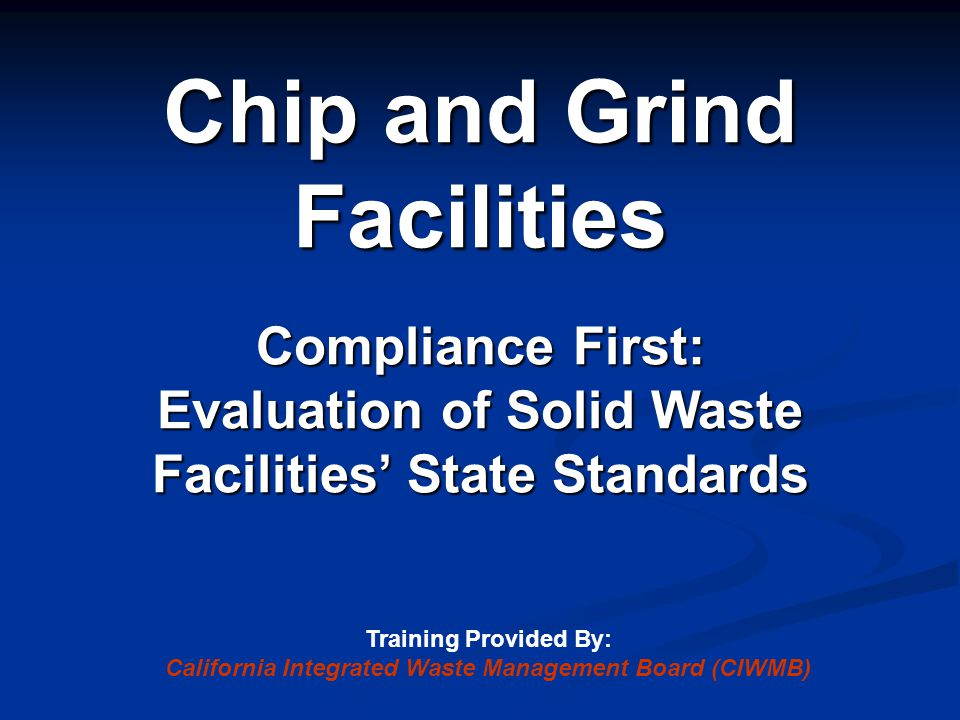 Chip and Grind Facilities Compliance First: Evaluation of Solid Waste Facilities' State Standards Training Provided By: California Integrated Waste Ma