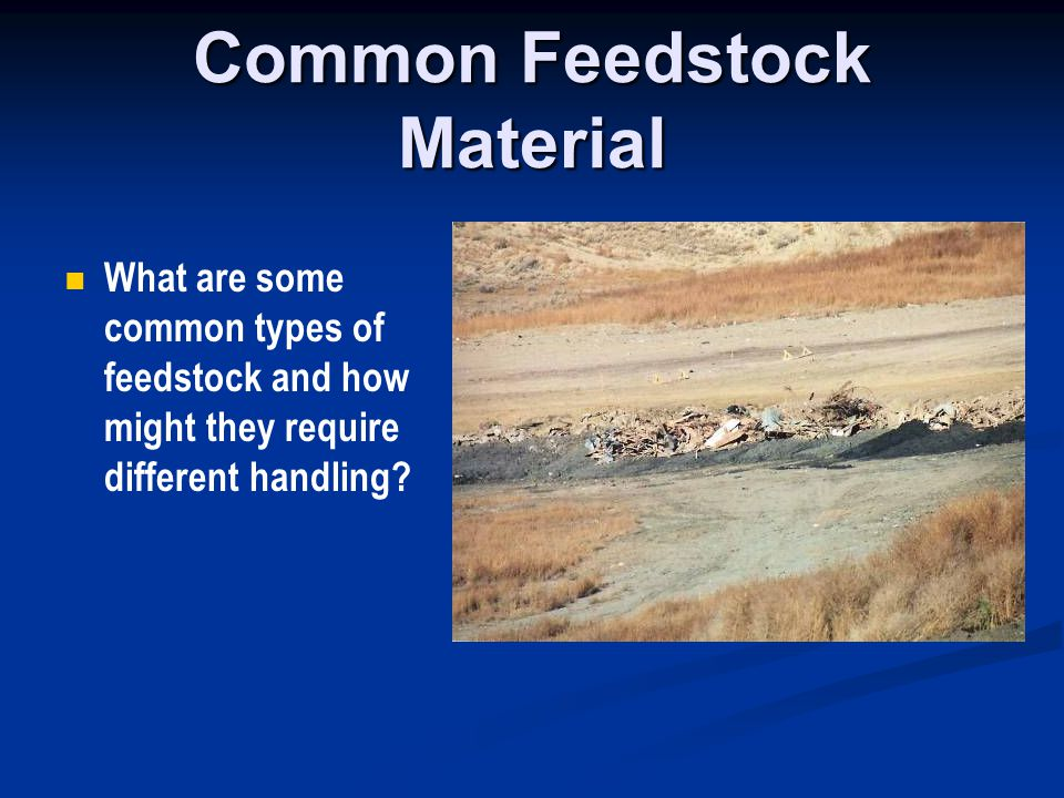 Common Feedstock Material What are some common types of feedstock and how might they require different handling?