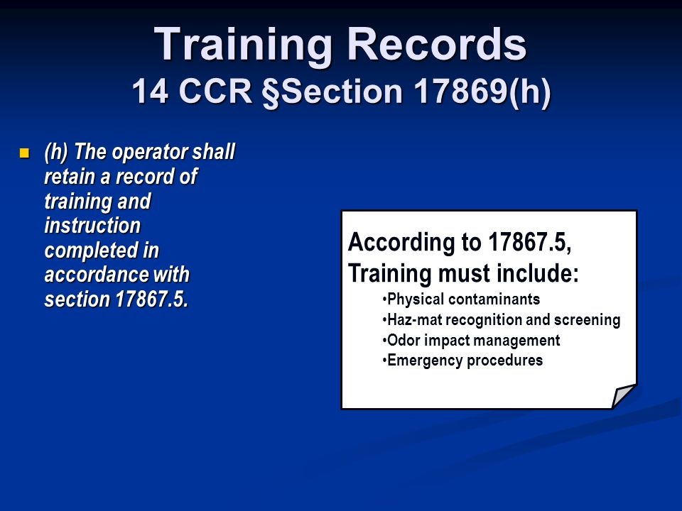 Training Records 14 CCR §Section 17869(h) (h) The operator shall retain a record of training and instruction completed in accordance with section 1786