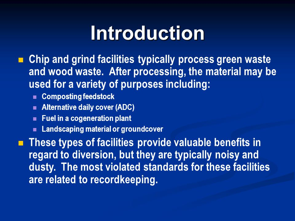 Introduction Chip and grind facilities typically process green waste and wood waste. After processing, the material may be used for a variety of purpo