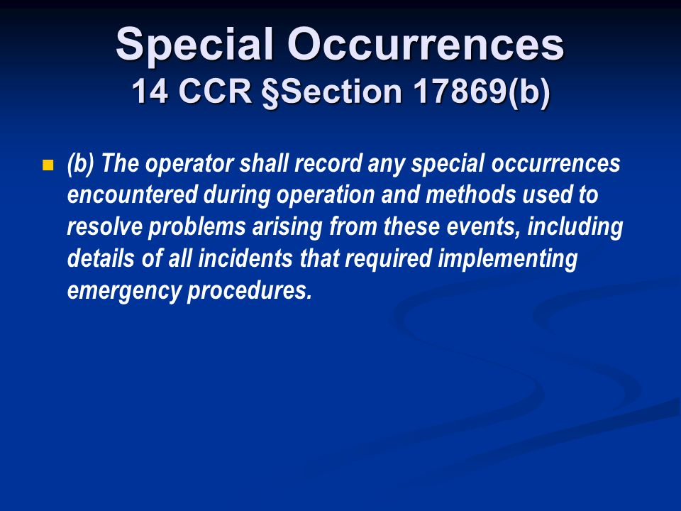 Special Occurrences 14 CCR §Section 17869(b) (b) The operator shall record any special occurrences encountered during operation and methods used to re