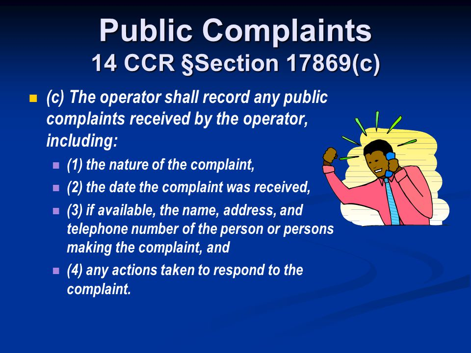 Public Complaints 14 CCR §Section 17869(c) (c) The operator shall record any public complaints received by the operator, including: (1) the nature of
