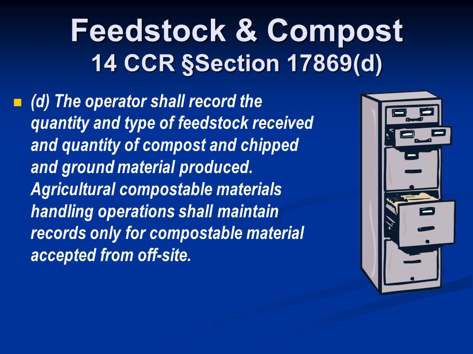 Feedstock & Compost 14 CCR §Section 17869(d) (d) The operator shall record the quantity and type of feedstock received and quantity of compost and chi
